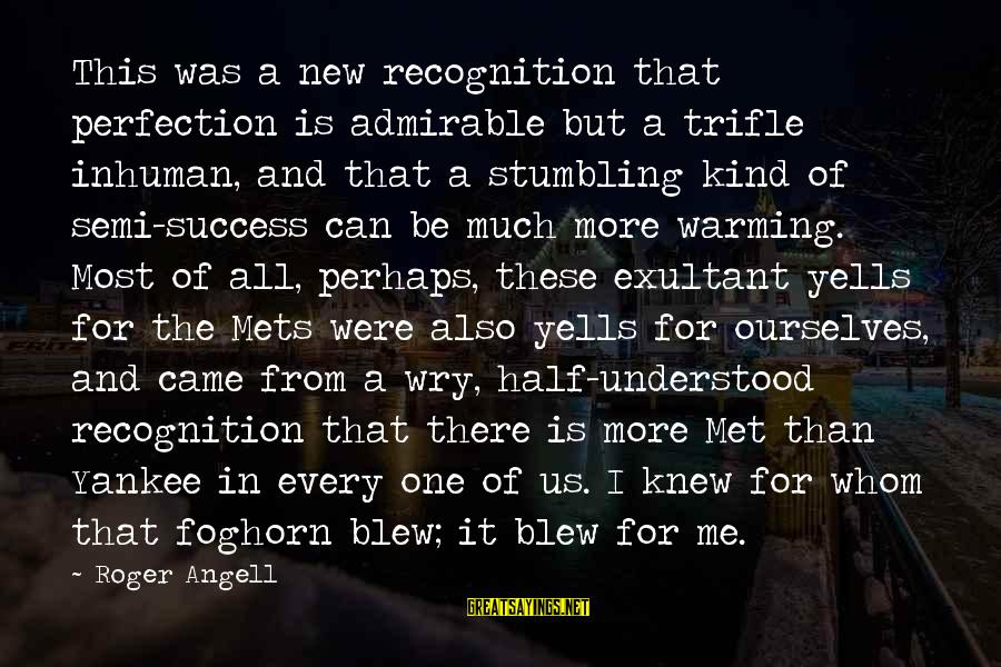 Exultant Sayings By Roger Angell: This was a new recognition that perfection is admirable but a trifle inhuman, and that