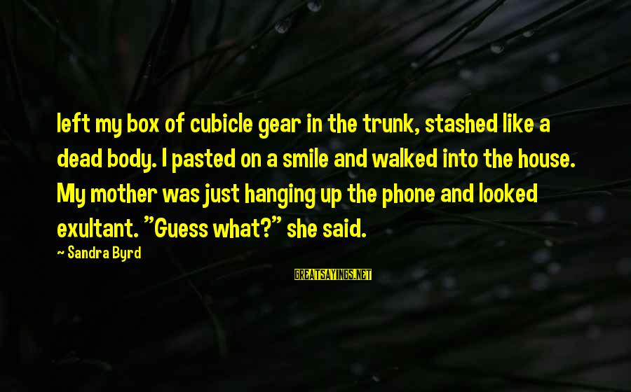 Exultant Sayings By Sandra Byrd: left my box of cubicle gear in the trunk, stashed like a dead body. I