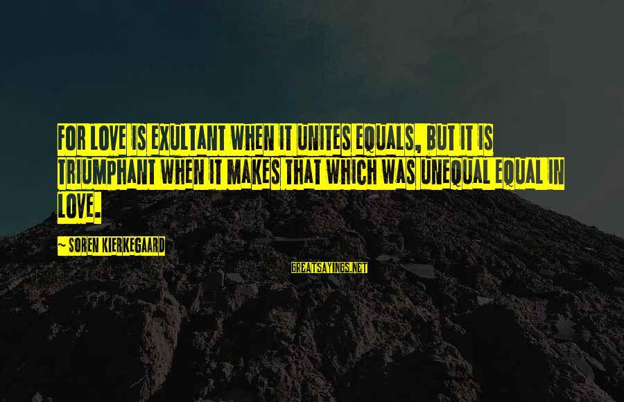 Exultant Sayings By Soren Kierkegaard: For love is exultant when it unites equals, but it is triumphant when it makes