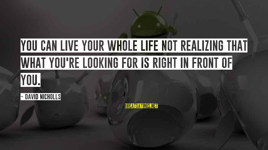 Eyelets Sayings By David Nicholls: You can live your whole life not realizing that what you're looking for is right