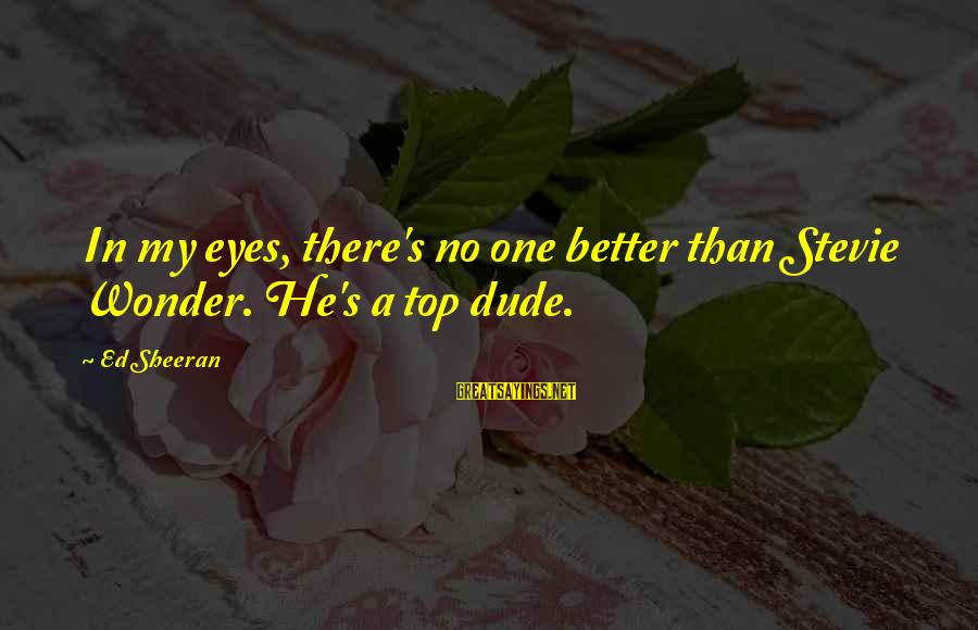 Eyes Ed Sheeran Sayings By Ed Sheeran: In my eyes, there's no one better than Stevie Wonder. He's a top dude.