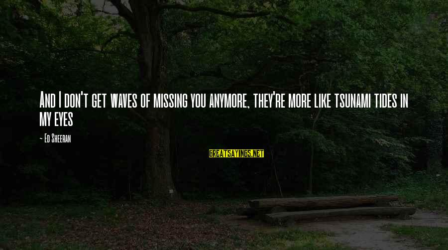 Eyes Ed Sheeran Sayings By Ed Sheeran: And I don't get waves of missing you anymore, they're more like tsunami tides in