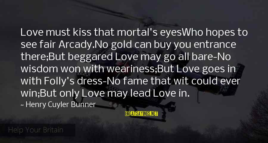 Eyeswho Sayings By Henry Cuyler Bunner: Love must kiss that mortal's eyesWho hopes to see fair Arcady.No gold can buy you