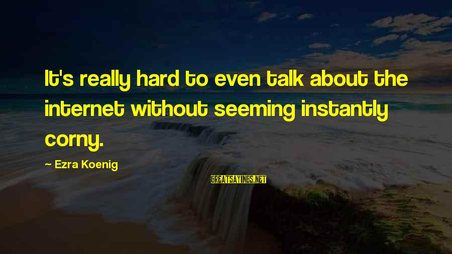 Ezra Koenig Sayings By Ezra Koenig: It's really hard to even talk about the internet without seeming instantly corny.