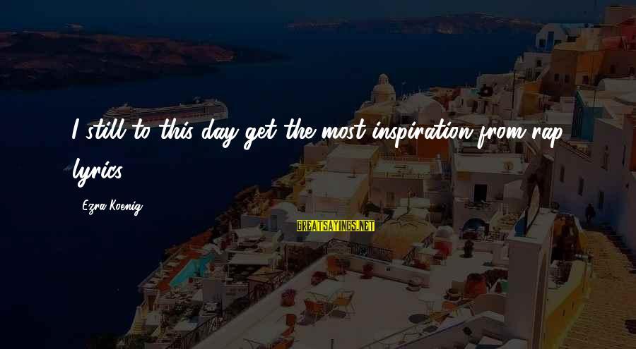 Ezra Koenig Sayings By Ezra Koenig: I still to this day get the most inspiration from rap lyrics.