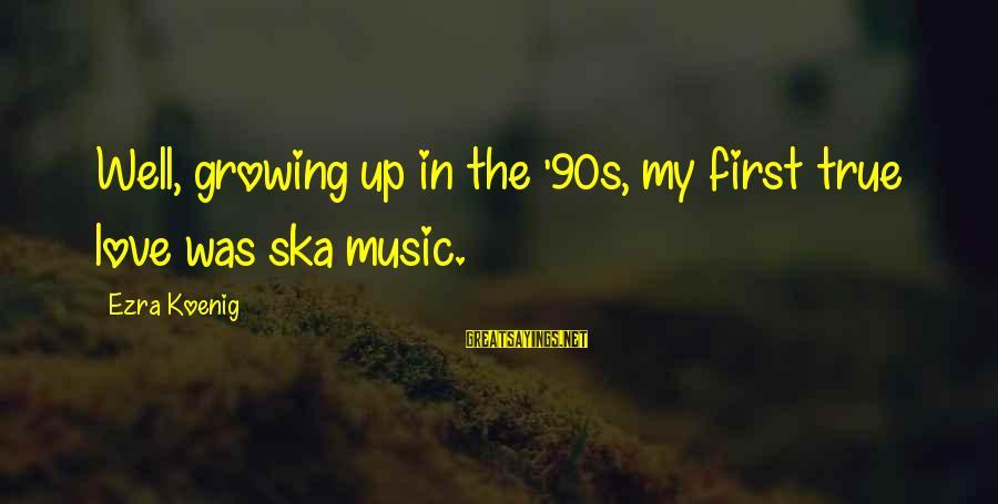 Ezra Koenig Sayings By Ezra Koenig: Well, growing up in the '90s, my first true love was ska music.