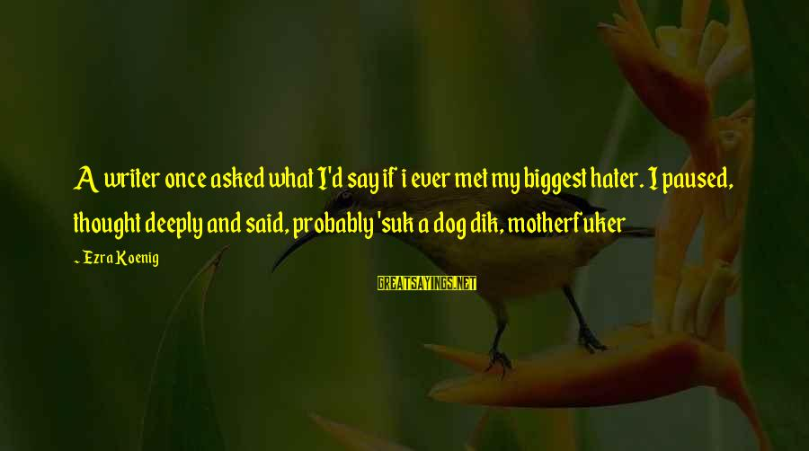 Ezra Koenig Sayings By Ezra Koenig: A writer once asked what I'd say if i ever met my biggest hater. I