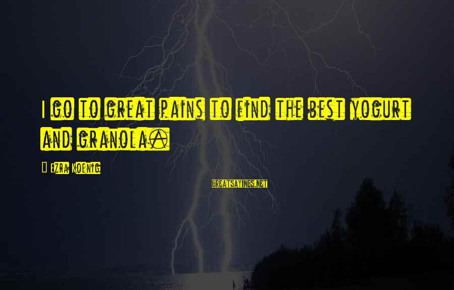 Ezra Koenig Sayings By Ezra Koenig: I go to great pains to find the best yogurt and granola.