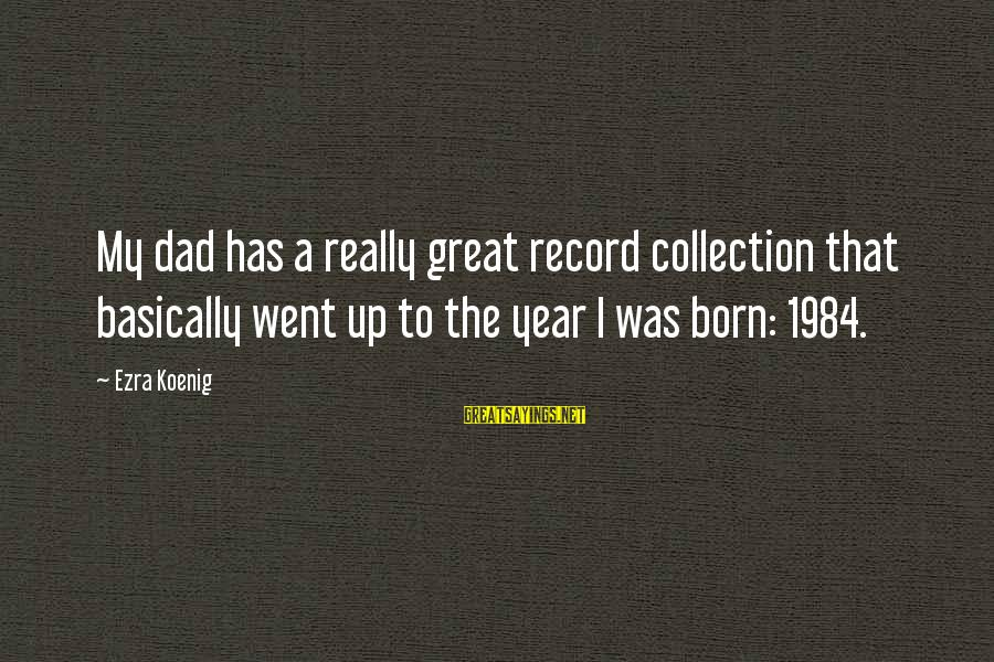 Ezra Koenig Sayings By Ezra Koenig: My dad has a really great record collection that basically went up to the year