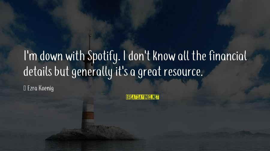 Ezra Koenig Sayings By Ezra Koenig: I'm down with Spotify. I don't know all the financial details but generally it's a