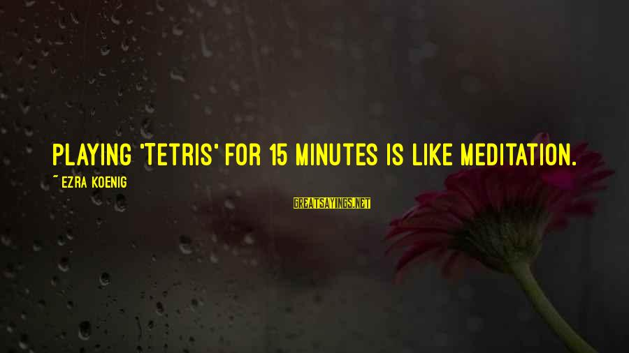 Ezra Koenig Sayings By Ezra Koenig: Playing 'Tetris' for 15 minutes is like meditation.