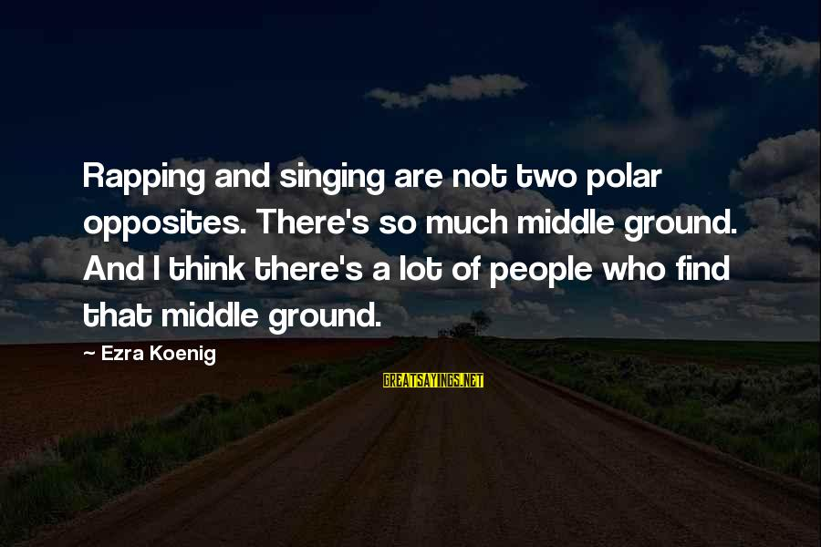 Ezra Koenig Sayings By Ezra Koenig: Rapping and singing are not two polar opposites. There's so much middle ground. And I
