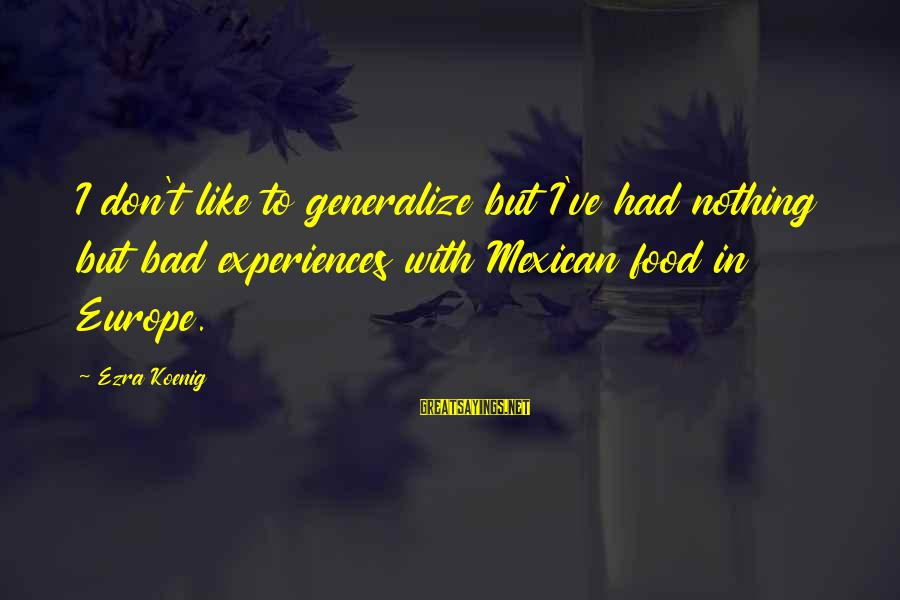 Ezra Koenig Sayings By Ezra Koenig: I don't like to generalize but I've had nothing but bad experiences with Mexican food