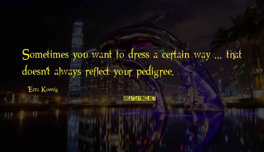 Ezra Koenig Sayings By Ezra Koenig: Sometimes you want to dress a certain way ... that doesn't always reflect your pedigree.