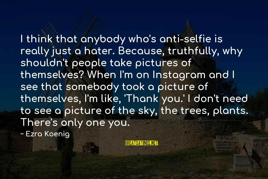 Ezra Koenig Sayings By Ezra Koenig: I think that anybody who's anti-selfie is really just a hater. Because, truthfully, why shouldn't
