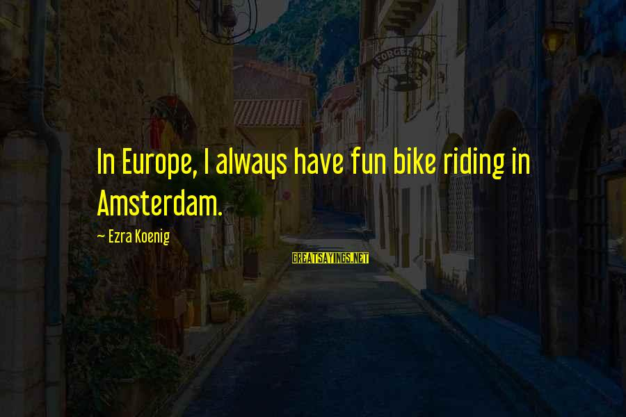 Ezra Koenig Sayings By Ezra Koenig: In Europe, I always have fun bike riding in Amsterdam.