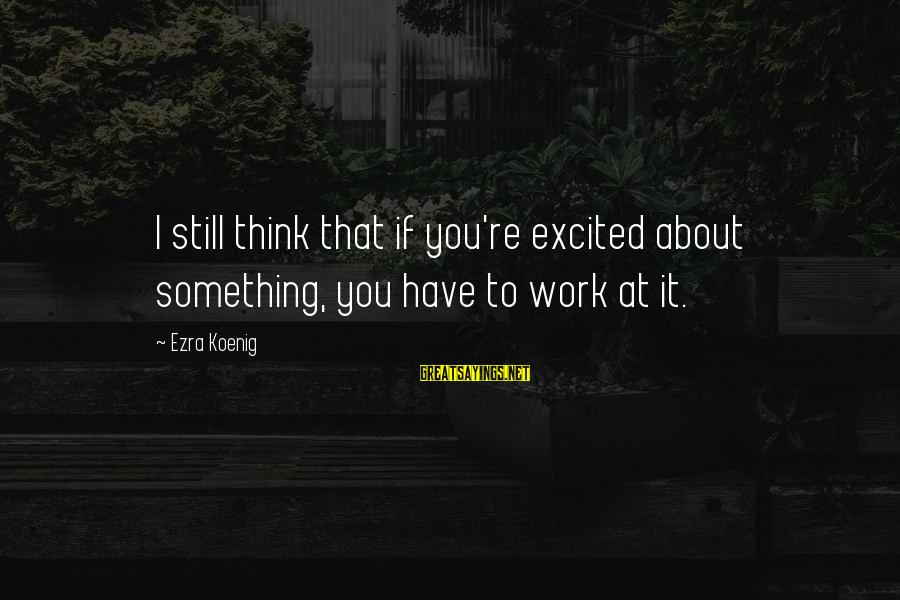 Ezra Koenig Sayings By Ezra Koenig: I still think that if you're excited about something, you have to work at it.