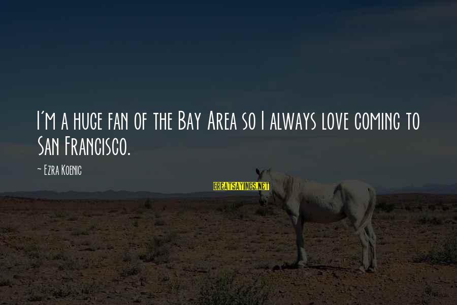 Ezra Koenig Sayings By Ezra Koenig: I'm a huge fan of the Bay Area so I always love coming to San