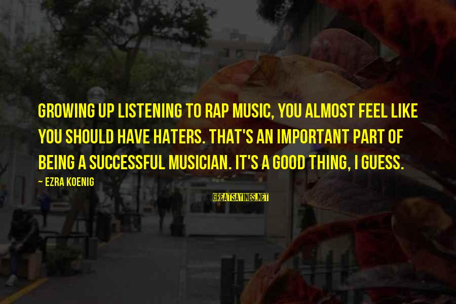 Ezra Koenig Sayings By Ezra Koenig: Growing up listening to rap music, you almost feel like you should have haters. That's