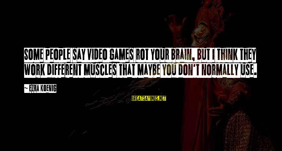 Ezra Koenig Sayings By Ezra Koenig: Some people say video games rot your brain, but I think they work different muscles
