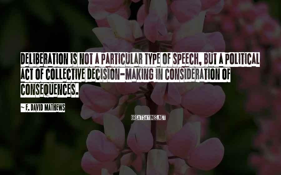 F. David Mathews Sayings: Deliberation is not a particular type of speech, but a political act of collective decision-making