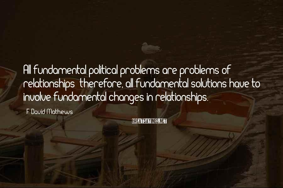 F. David Mathews Sayings: All fundamental political problems are problems of relationships; therefore, all fundamental solutions have to involve