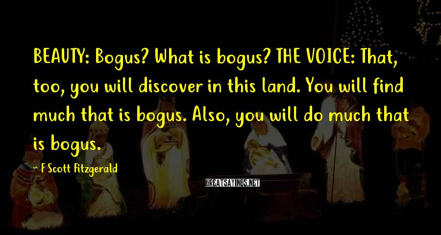 F Scott Fitzgerald Sayings: BEAUTY: Bogus? What is bogus? THE VOICE: That, too, you will discover in this land.