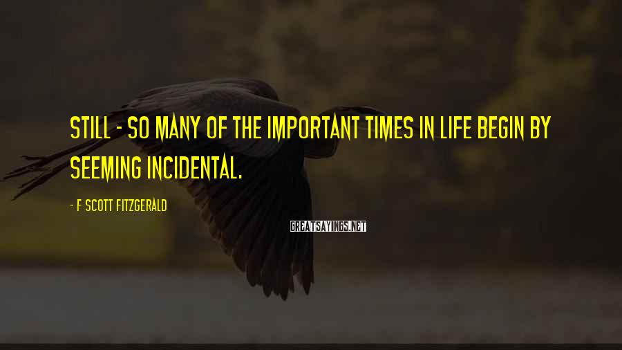 F Scott Fitzgerald Sayings: Still - so many of the important times in life begin by seeming incidental.