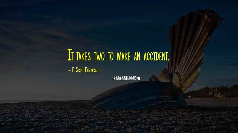 F Scott Fitzgerald Sayings: It takes two to make an accident.