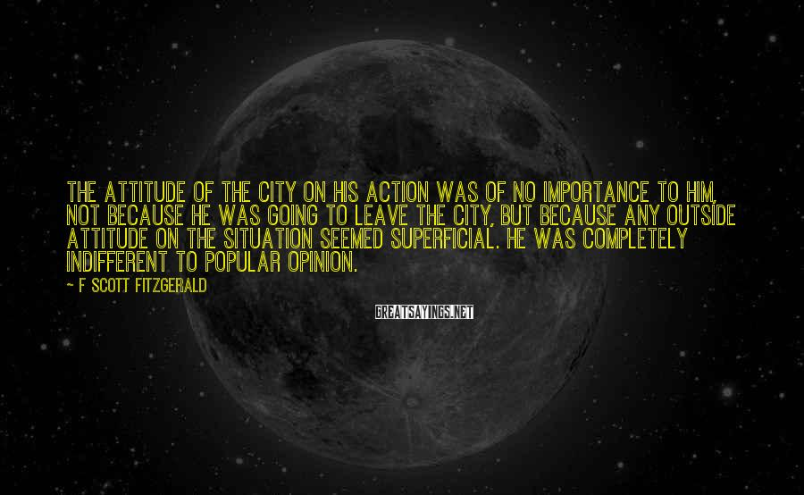 F Scott Fitzgerald Sayings: The attitude of the city on his action was of no importance to him, not
