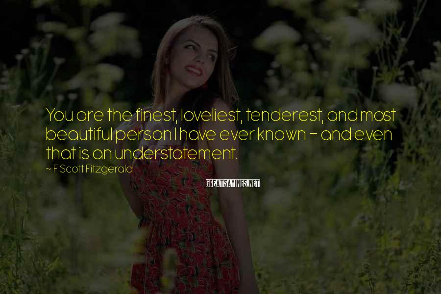 F Scott Fitzgerald Sayings: You are the finest, loveliest, tenderest, and most beautiful person I have ever known -