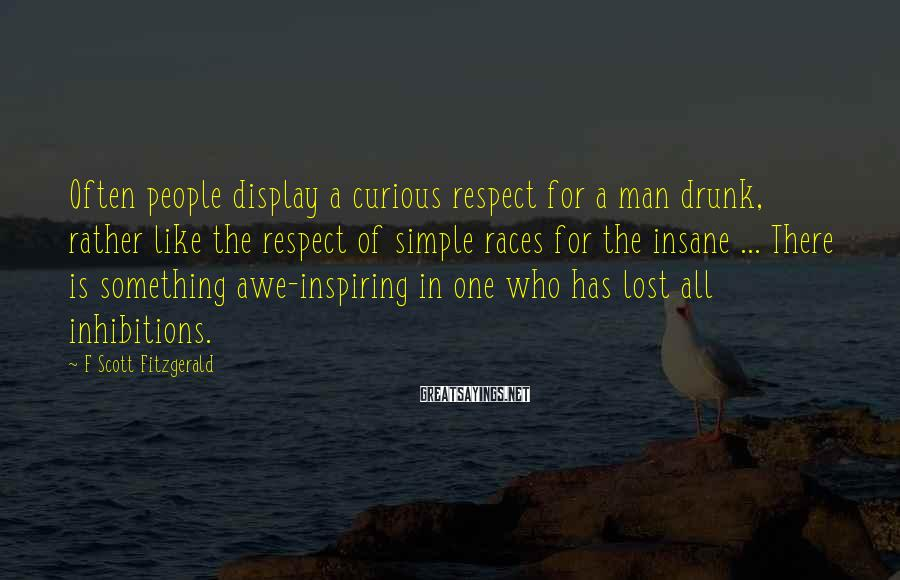 F Scott Fitzgerald Sayings: Often people display a curious respect for a man drunk, rather like the respect of