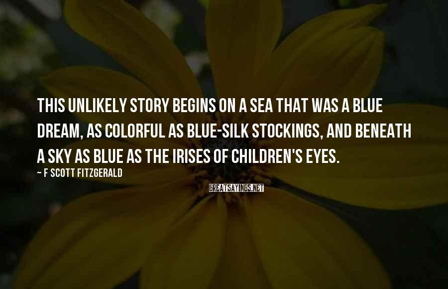 F Scott Fitzgerald Sayings: This unlikely story begins on a sea that was a blue dream, as colorful as