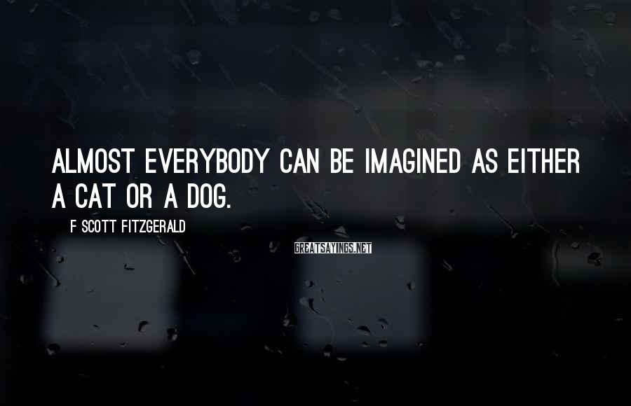 F Scott Fitzgerald Sayings: Almost everybody can be imagined as either a cat or a dog.