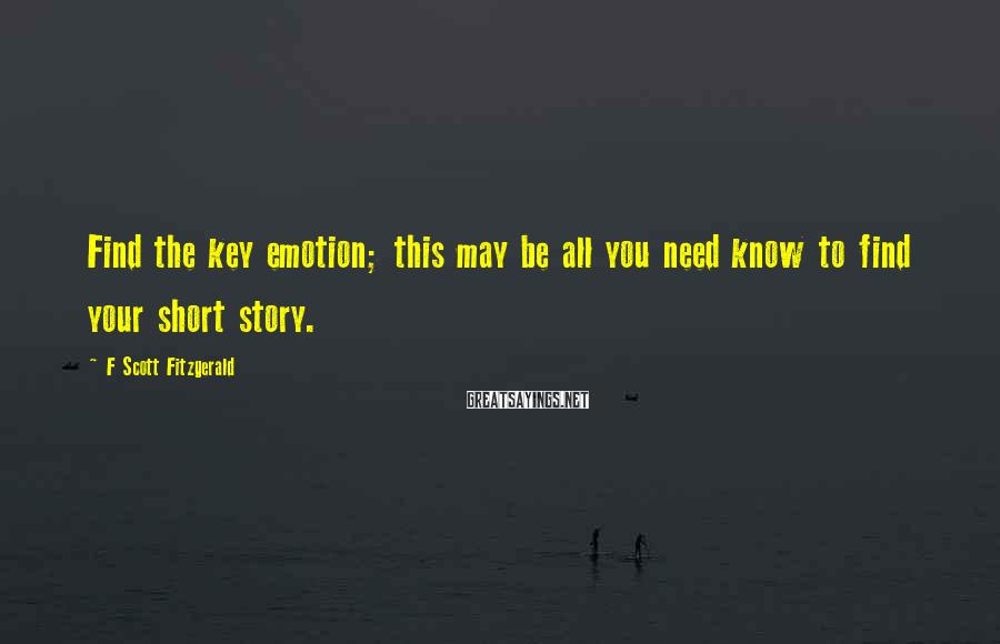 F Scott Fitzgerald Sayings: Find the key emotion; this may be all you need know to find your short