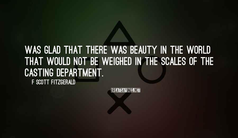 F Scott Fitzgerald Sayings: Was glad that there was beauty in the world that would not be weighed in