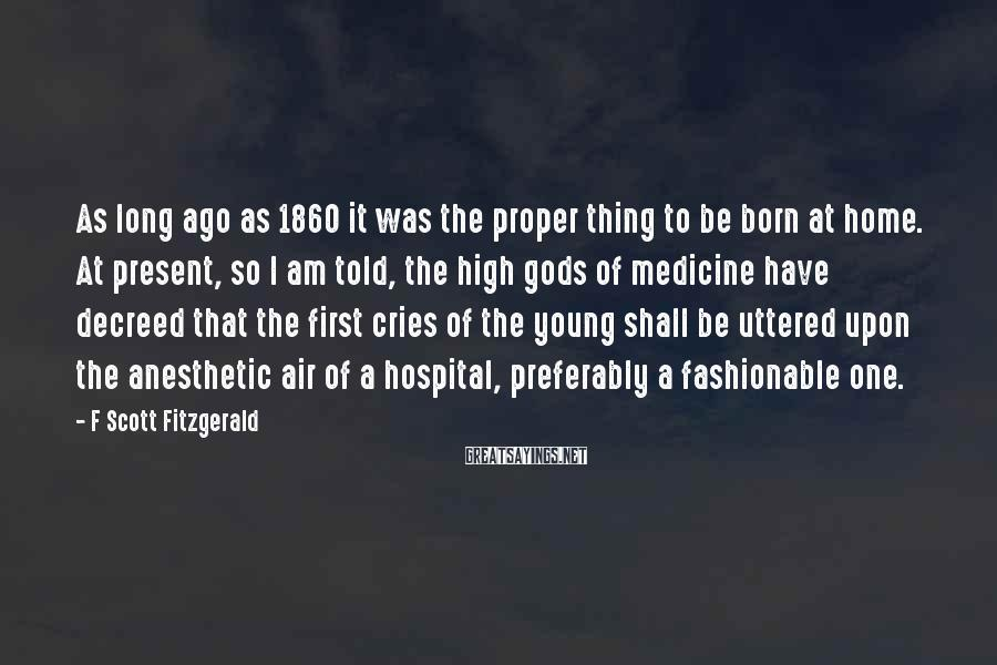 F Scott Fitzgerald Sayings: As long ago as 1860 it was the proper thing to be born at home.