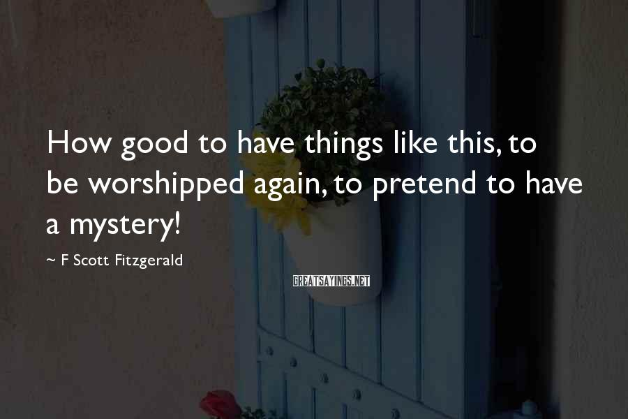 F Scott Fitzgerald Sayings: How good to have things like this, to be worshipped again, to pretend to have