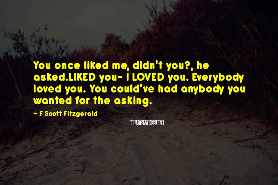 F Scott Fitzgerald Sayings: You once liked me, didn't you?, he asked.LIKED you- I LOVED you. Everybody loved you.