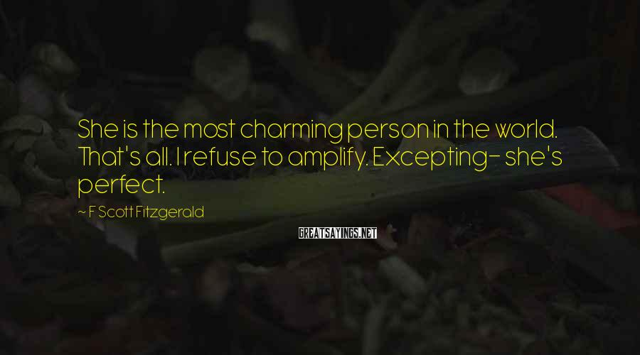 F Scott Fitzgerald Sayings: She is the most charming person in the world. That's all. I refuse to amplify.