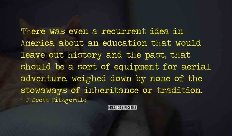 F Scott Fitzgerald Sayings: There was even a recurrent idea in America about an education that would leave out