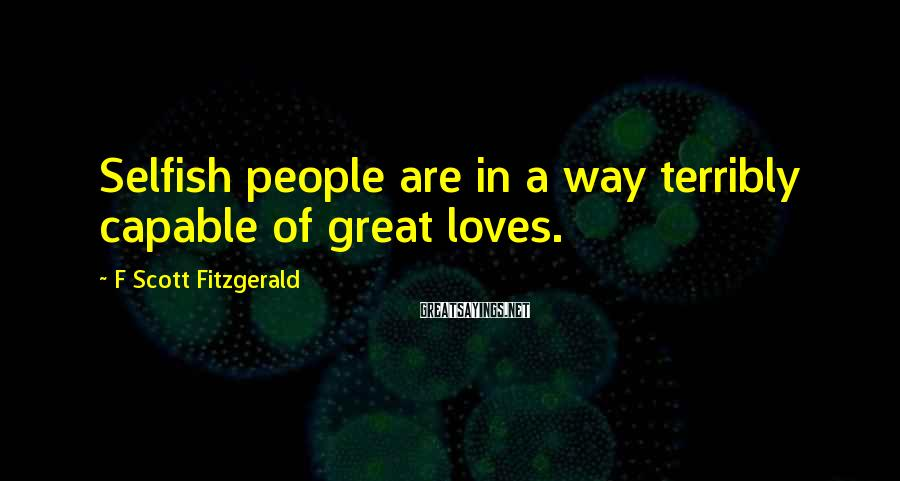 F Scott Fitzgerald Sayings: Selfish people are in a way terribly capable of great loves.