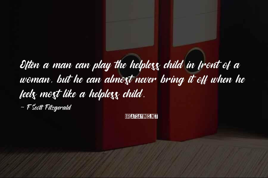 F Scott Fitzgerald Sayings: Often a man can play the helpless child in front of a woman, but he