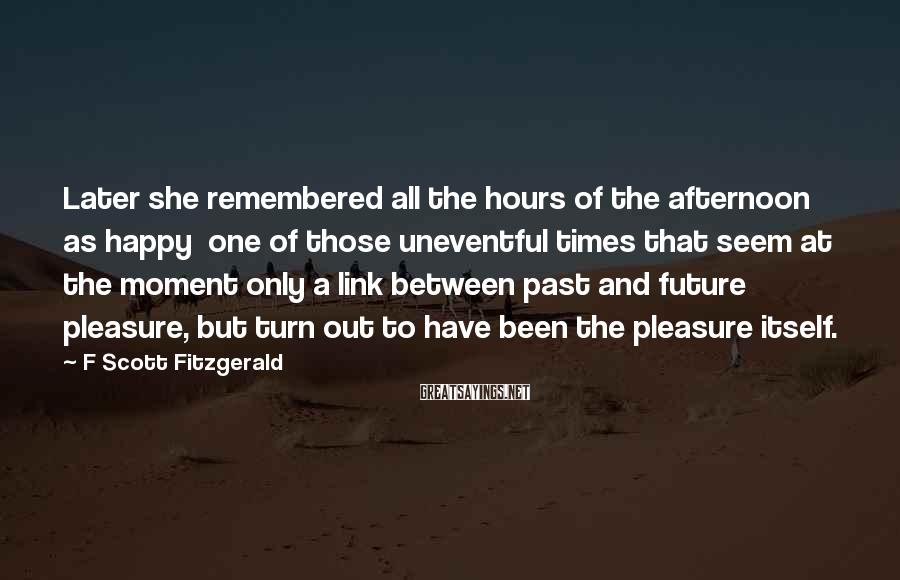 F Scott Fitzgerald Sayings: Later she remembered all the hours of the afternoon as happy one of those uneventful