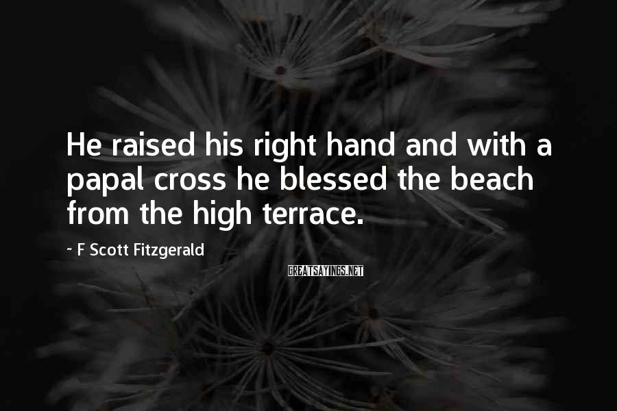 F Scott Fitzgerald Sayings: He raised his right hand and with a papal cross he blessed the beach from