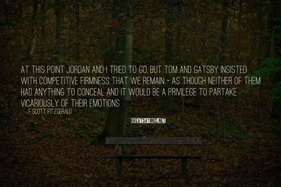 F Scott Fitzgerald Sayings: At this point Jordan and I tried to go, but Tom and Gatsby insisted with