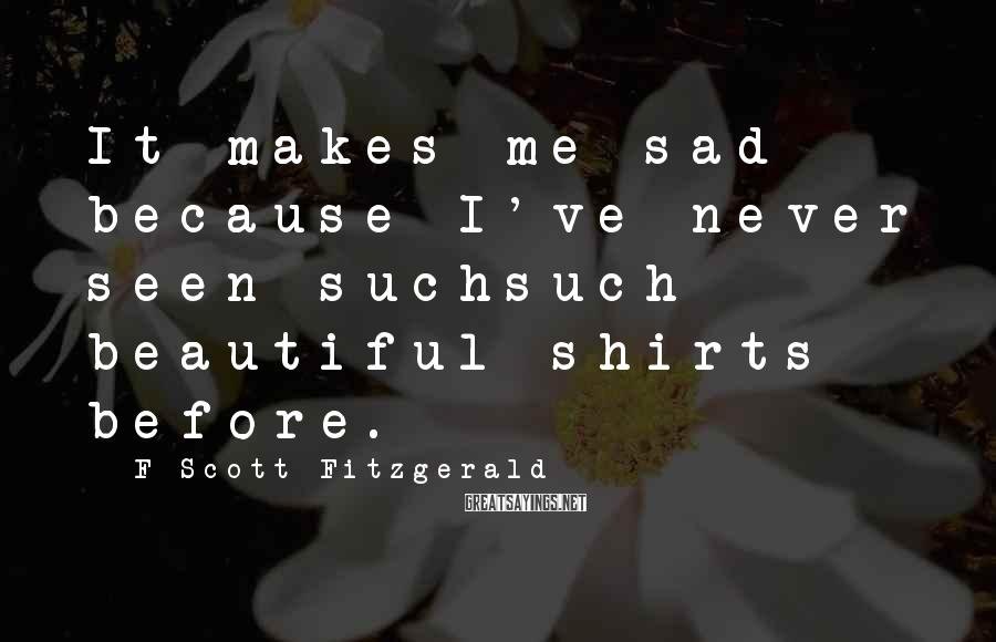 F Scott Fitzgerald Sayings: It makes me sad because I've never seen suchsuch beautiful shirts before.