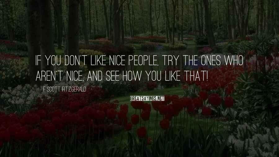 F Scott Fitzgerald Sayings: If you don't like nice people, try the ones who aren't nice, and see how