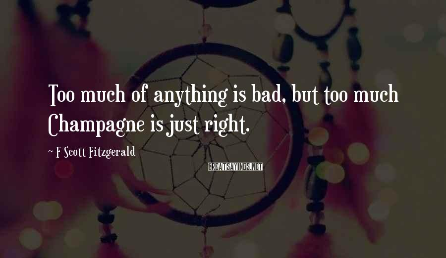F Scott Fitzgerald Sayings: Too much of anything is bad, but too much Champagne is just right.