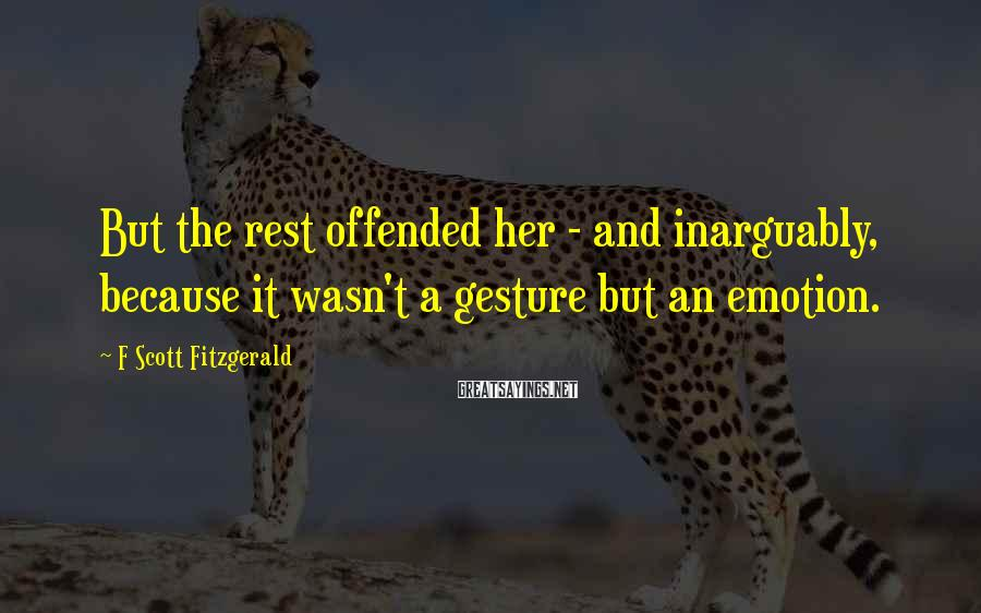 F Scott Fitzgerald Sayings: But the rest offended her - and inarguably, because it wasn't a gesture but an